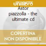 Astor piazzolla - the ultimate cd cd musicale di Astor Piazzolla