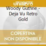 Woody Guthrie - Deja Vu Retro Gold cd musicale di Guthrie Woody