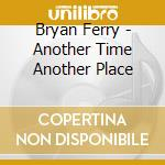 Bryan Ferry - Another Time Another Place cd musicale di FERRY BRYAN