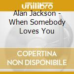 When somebody loves you cd musicale di Alan Jackson
