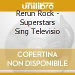 Rerun Rock - Superstars Sing Televisio cd musicale di Rock Rerun