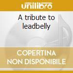 A tribute to leadbelly cd musicale di Artisti Vari