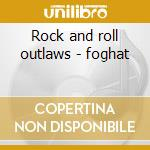 Rock and roll outlaws - foghat cd musicale di Foghat