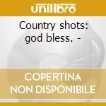 Country shots: god bless. - cd musicale di Artisti Vari