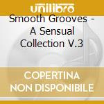 Smooth Grooves - A Sensual Collection V.3 cd musicale di Grooves Smooth