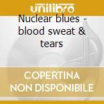 Nuclear blues - blood sweat & tears cd musicale di Sweat & tears Blood