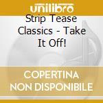Take it off! - cd musicale di Strip tease classics