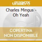 Charles Mingus - Oh Yeah cd musicale di Charles Mingus