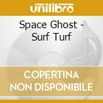 Space Ghost - Surf Turf cd musicale di Ghost Space
