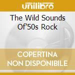 THE WILD SOUNDS OF'50S ROCK cd musicale di ARTISTI VARI(BOX 4CD)