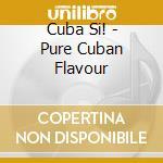 Cuba Si! - Pure Cuban Flavour cd musicale di ARTISTI VARI