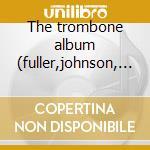 The trombone album (fuller,johnson, etc) cd musicale di Artisti Vari