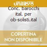 Conc. barocchi ital. per ob-solisti.ital cd musicale di Solisti it. -vv.aa.