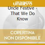 Uncle Festive - That We Do Know cd musicale di Festive Uncle