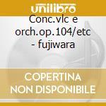 Conc.vlc e orch.op.104/etc - fujiwara cd musicale di Dvorak/bloch