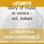 Glory of music in venice - sol. italiani cd musicale di Artisti Vari