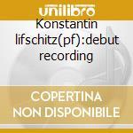 Konstantin lifschitz(pf):debut recording cd musicale di Lifschitz k. -vv.aa.