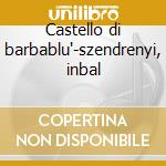 Castello di barbablu'-szendrenyi, inbal cd musicale di Bartok