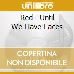 Red - Until We Have Faces cd musicale di Red