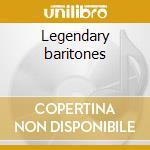 Legendary baritones cd musicale di Artisti Vari