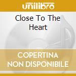 CLOSE TO THE HEART cd musicale di ARTISTI VARI