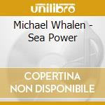 Michael Whalen - Sea Power cd musicale di Michael Whalen