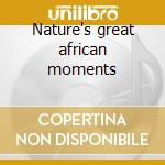 Nature's great african moments cd musicale di Michael Whalen