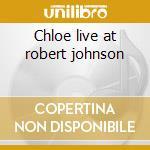 Chloe live at robert johnson cd musicale di Chloe