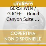 Cincinnati Pops Orchestra / Kunzel Erich - Cincinnati Pops Orchestra / Kunzel Erich-grofe': Grand Canyon Suite / Gershwin: Catfish Row cd musicale di GROFE/GERSHWIN