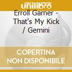 Erroll Garner - That's My Kick / Gemini cd musicale di Erroll Garner