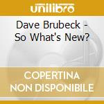 Dave Brubeck - So What's New? cd musicale di Dave Brubeck