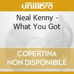 Neal Kenny - What You Got cd musicale di NEAL KENNY