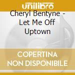 Cheryl Bentyne - Let Me Off Uptown cd musicale di Cheryl Bentyne