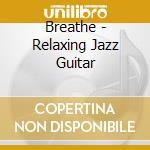 Breathe - Relaxing Jazz Guitar cd musicale di ARTISTI VARI