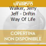 DRIFTIN' WAY OF LIFE cd musicale di JERRY JEFF WALKER
