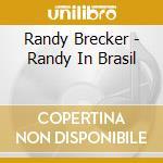 Randy Brecker - Randy In Brasil cd musicale di Randy Brecker