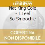I FEEL SO SMOOCHIE(24 bit dig.remast cd musicale di COLE NAT KING
