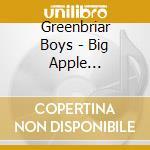 Greenbriar Boys - Big Apple Bluegrass cd musicale di THE GREENBRIAR BOYS