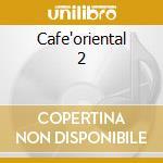 Cafe'oriental 2 cd musicale di Artisti Vari