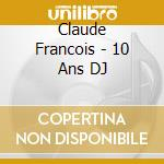 Claude Francois - 10 Ans DJ cd musicale di FRANCOIS CLAUDE