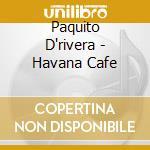 Paquito D'rivera - Havana Cafe cd musicale di D'RIVERA PAQUITO