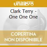 Clark Terry - One One One cd musicale di TERRY CLARK