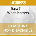 Sara K. - What Matters cd musicale di K.SARA