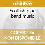 Scottish pipe band music cd musicale di Artisti Vari