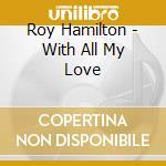 Roy Hamilton - With All My Love cd musicale di Roy Hamilton