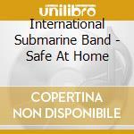 International Submarine Band - Safe At Home cd musicale di INTERNATIONAL SUBMARINE