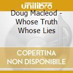 Doug Macleod - Whose Truth Whose Lies cd musicale di MACLEOD DOUG