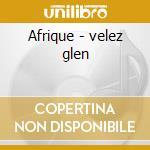 Afrique - velez glen cd musicale di Mokave (g.moore/g.velez)