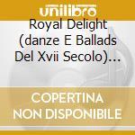 Royal delight (danze e ballads del xvii cd musicale