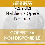 Neusidler Melchior - Opere Per Liuto cd musicale di Melchior Neusildler